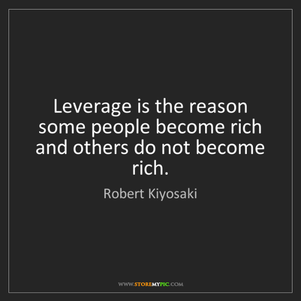 Robert Kiyosaki: Leverage is the reason some people become rich and others...