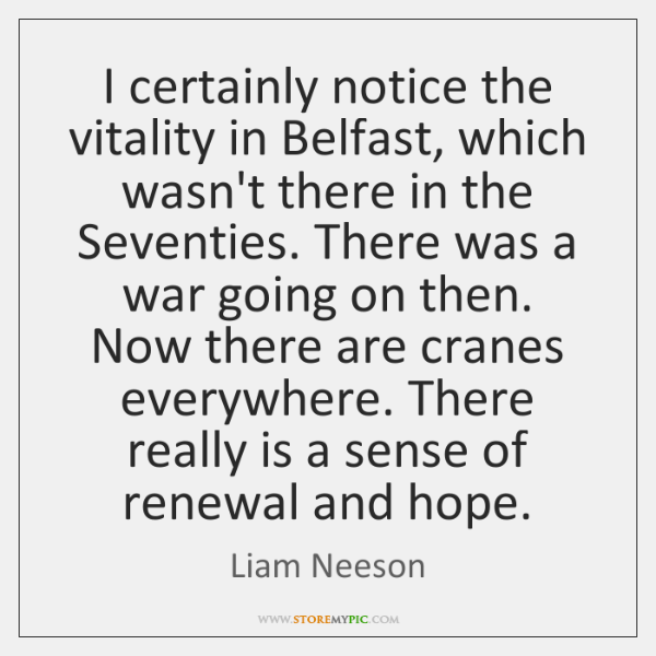 I certainly notice the vitality in Belfast, which wasn't there in the ...