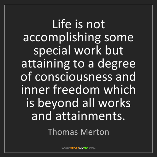 Thomas Merton: Life is not accomplishing some special work but attaining...