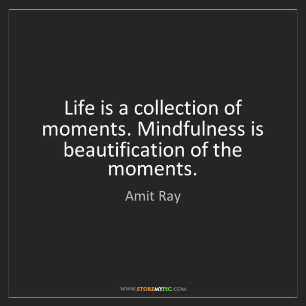 Amit Ray: Life is a collection of moments. Mindfulness is beautification...