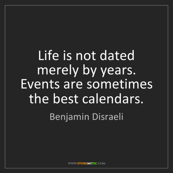 Benjamin Disraeli: Life is not dated merely by years. Events are sometimes...