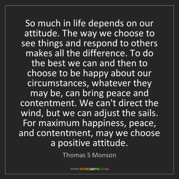 Thomas S Monson: So much in life depends on our attitude. The way we choose...
