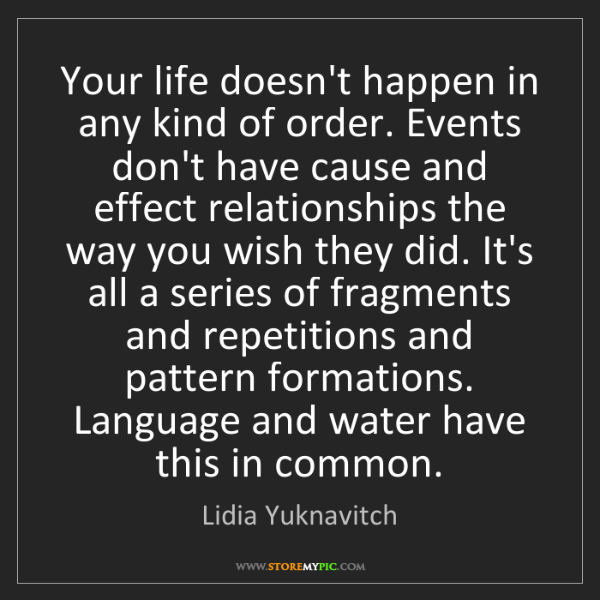 Lidia Yuknavitch: Your life doesn't happen in any kind of order. Events...