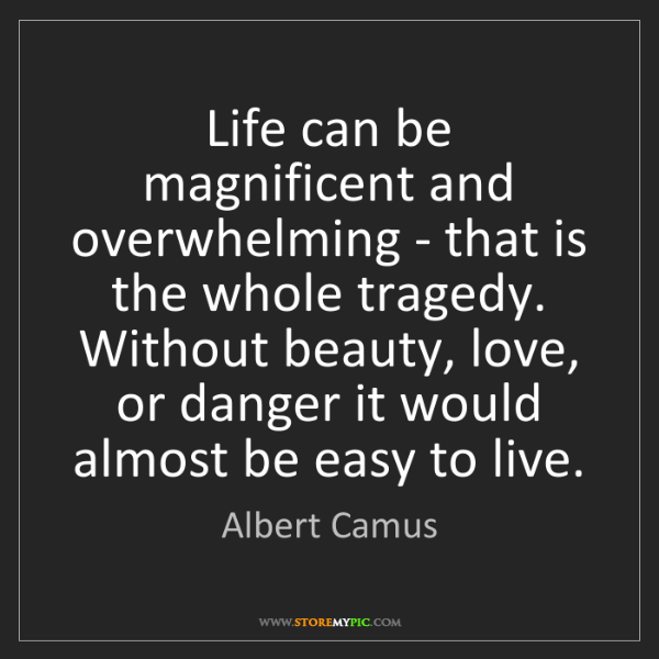 Albert Camus: Life can be magnificent and overwhelming - that is the...