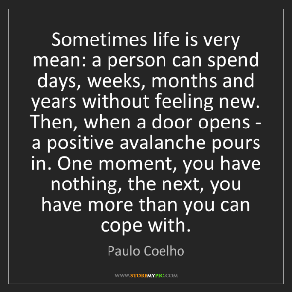 Paulo Coelho: Sometimes life is very mean: a person can spend days,...
