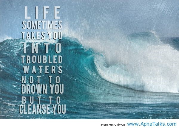 Life sometimes takes you into troubled water not to drown you but to cleanse you