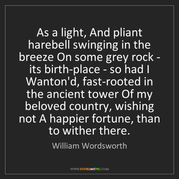 William Wordsworth: As a light, And pliant harebell swinging in the breeze...