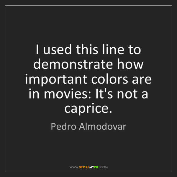 Pedro Almodovar: I used this line to demonstrate how important colors...