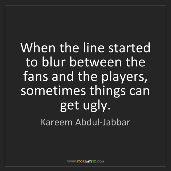 Kareem Abdul-Jabbar: When the line started to blur between the fans and the...