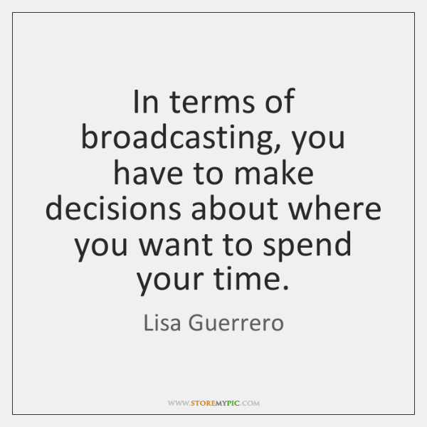 In terms of broadcasting, you have to make decisions about where you ...