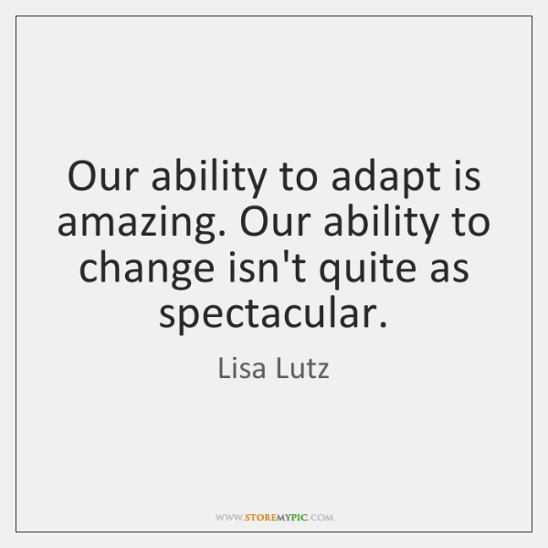 Our ability to adapt is amazing. Our ability to change isn't quite ...