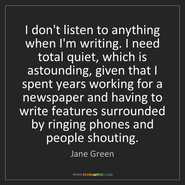 Jane Green: I don't listen to anything when I'm writing. I need total...