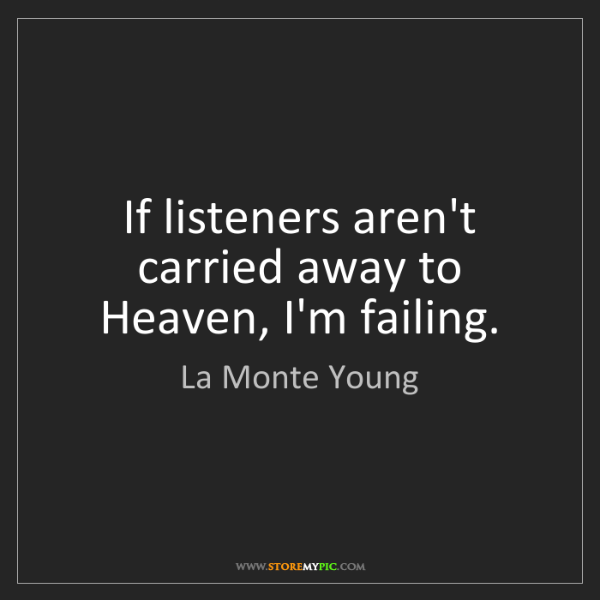 La Monte Young: If listeners aren't carried away to Heaven, I'm failing.