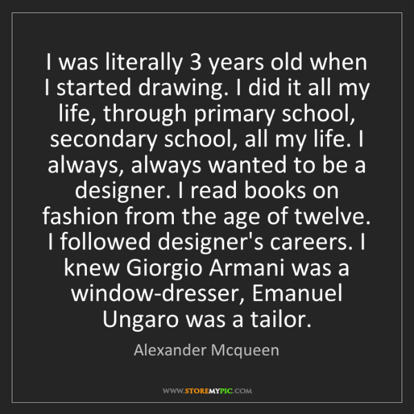 Alexander Mcqueen: I was literally 3 years old when I started drawing. I...