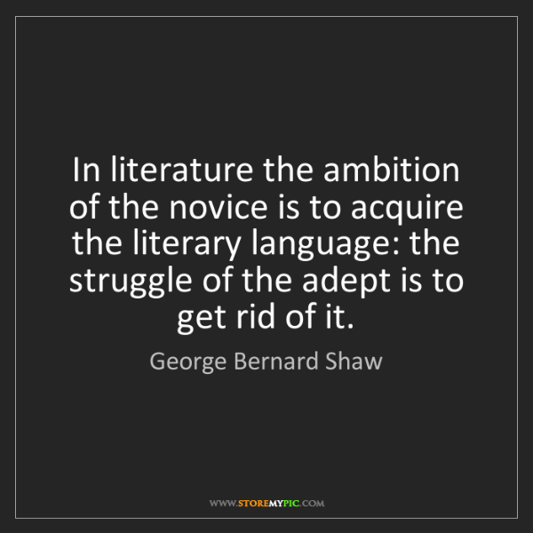 George Bernard Shaw: In literature the ambition of the novice is to acquire...