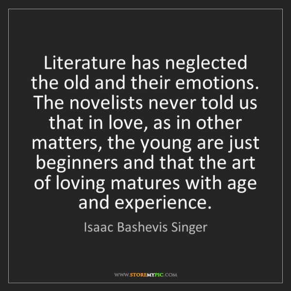 Isaac Bashevis Singer: Literature has neglected the old and their emotions....