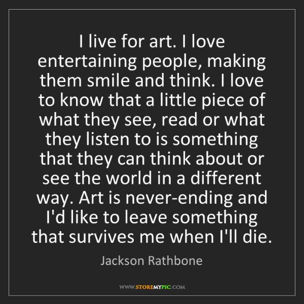 Jackson Rathbone: I live for art. I love entertaining people, making them...