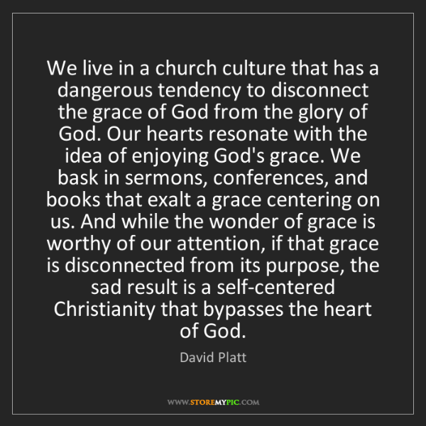 David Platt: We live in a church culture that has a dangerous tendency...
