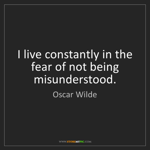 Oscar Wilde: I live constantly in the fear of not being misunderstood.