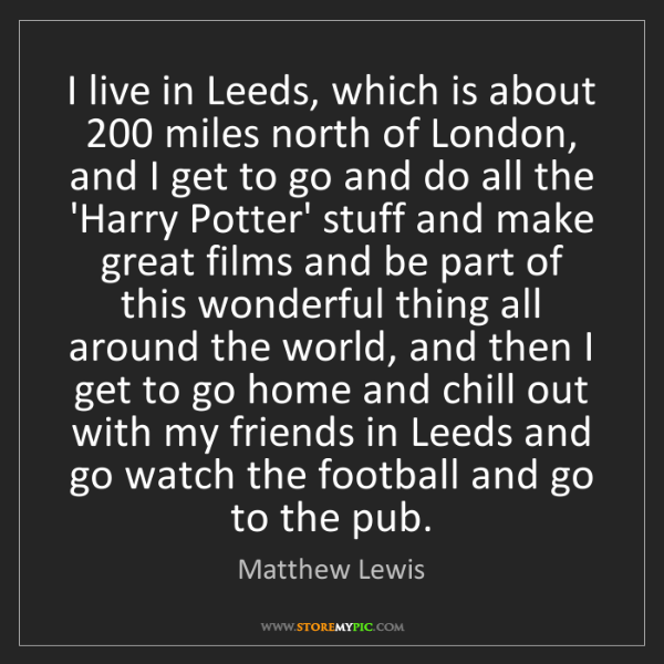 Matthew Lewis: I live in Leeds, which is about 200 miles north of London,...