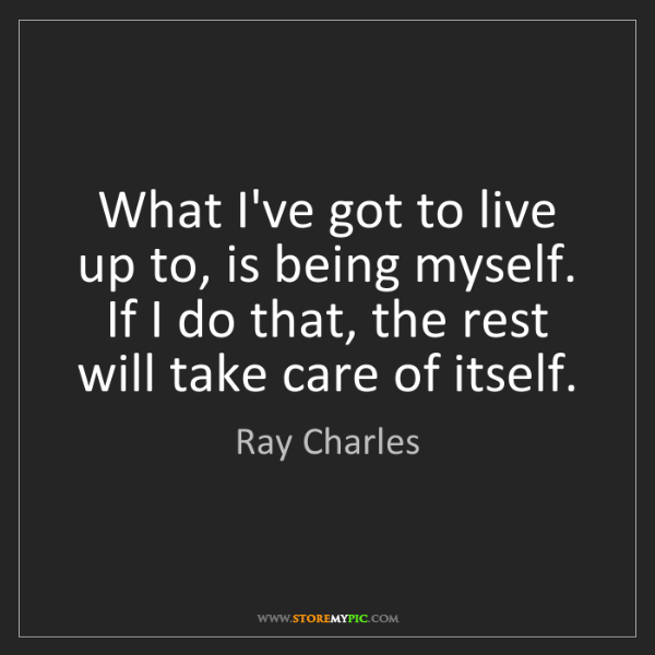 Ray Charles: What I've got to live up to, is being myself. If I do...