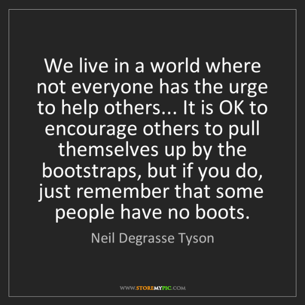 Neil Degrasse Tyson: We live in a world where not everyone has the urge to...