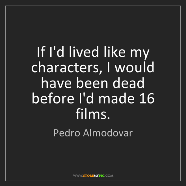 Pedro Almodovar: If I'd lived like my characters, I would have been dead...