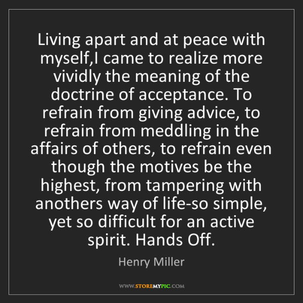 Henry Miller: Living apart and at peace with myself,I came to realize...