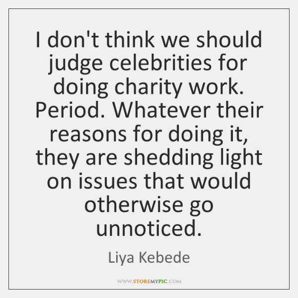 I don't think we should judge celebrities for doing charity work. Period. ...