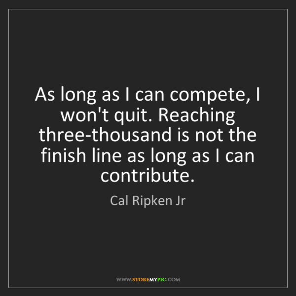 Cal Ripken Jr: As long as I can compete, I won't quit. Reaching three-thousand...