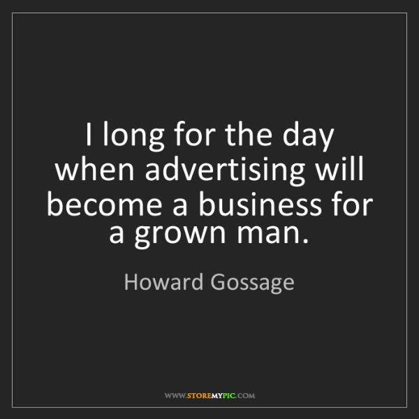 Howard Gossage: I long for the day when advertising will become a business...