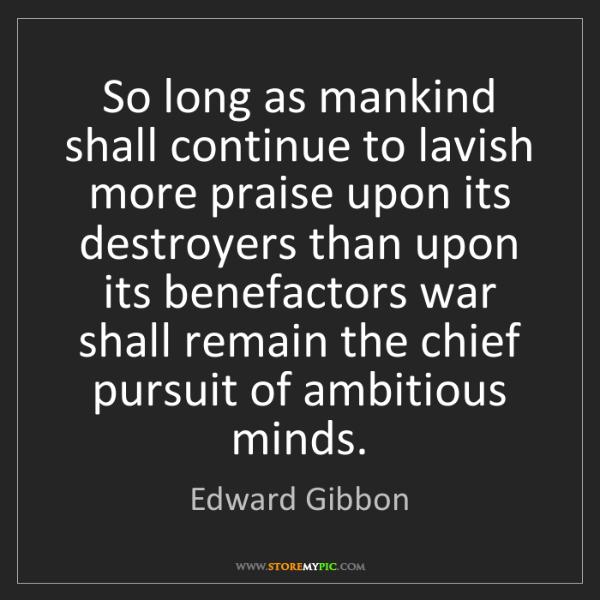 Edward Gibbon: So long as mankind shall continue to lavish more praise...