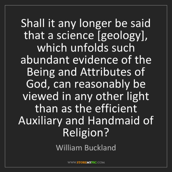William Buckland: Shall it any longer be said that a science [geology],...
