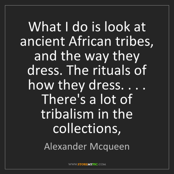 Alexander Mcqueen: What I do is look at ancient African tribes, and the...