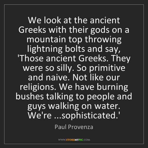 Paul Provenza: We look at the ancient Greeks with their gods on a mountain...