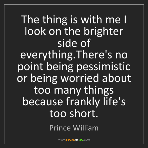 Prince William: The thing is with me I look on the brighter side of everything.There's...