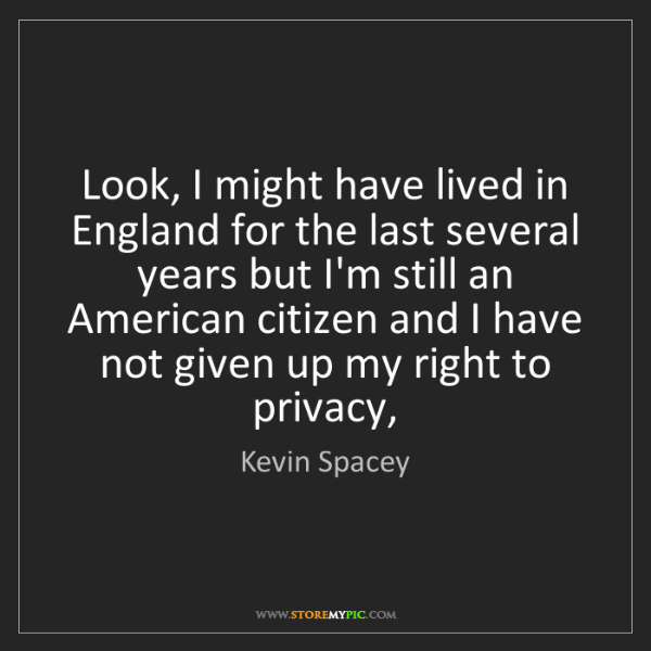 Kevin Spacey: Look, I might have lived in England for the last several...