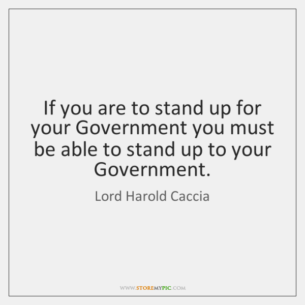If you are to stand up for your Government you must be ...