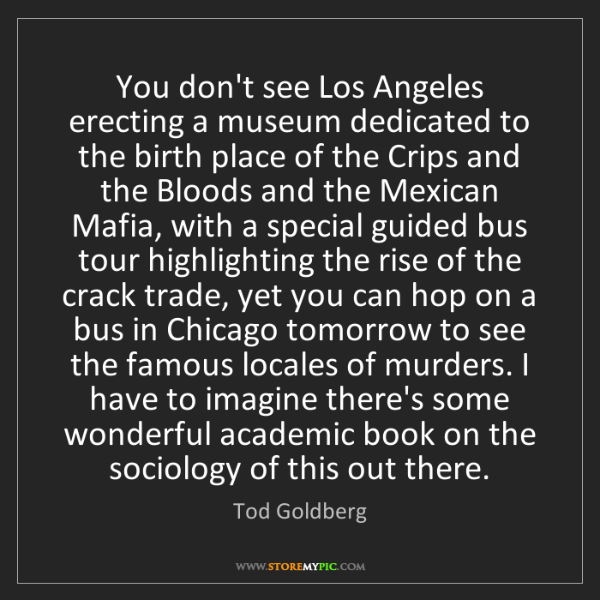 Tod Goldberg: You don't see Los Angeles erecting a museum dedicated...