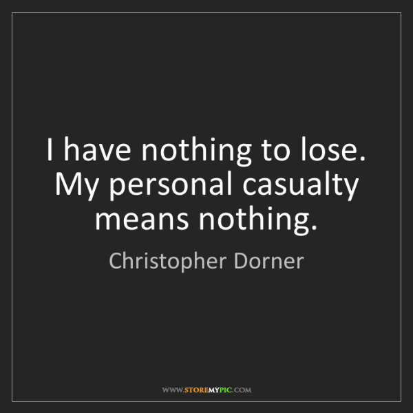 Christopher Dorner: I have nothing to lose. My personal casualty means nothing.