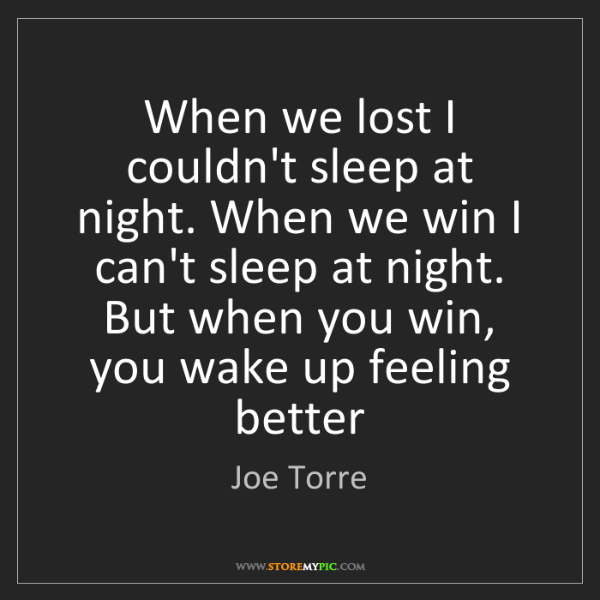 Joe Torre: When we lost I couldn't sleep at night. When we win I...
