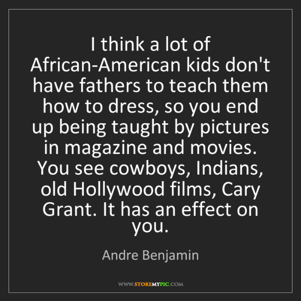 Andre Benjamin: I think a lot of African-American kids don't have fathers...