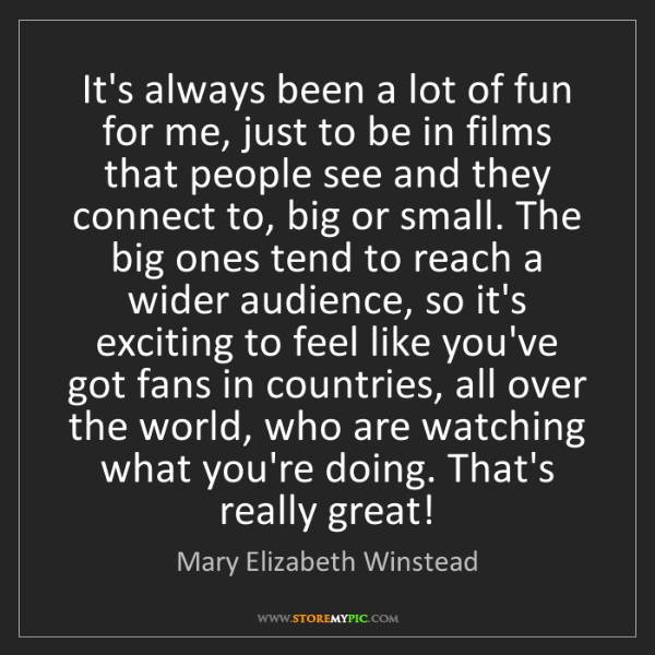 Mary Elizabeth Winstead: It's always been a lot of fun for me, just to be in films...