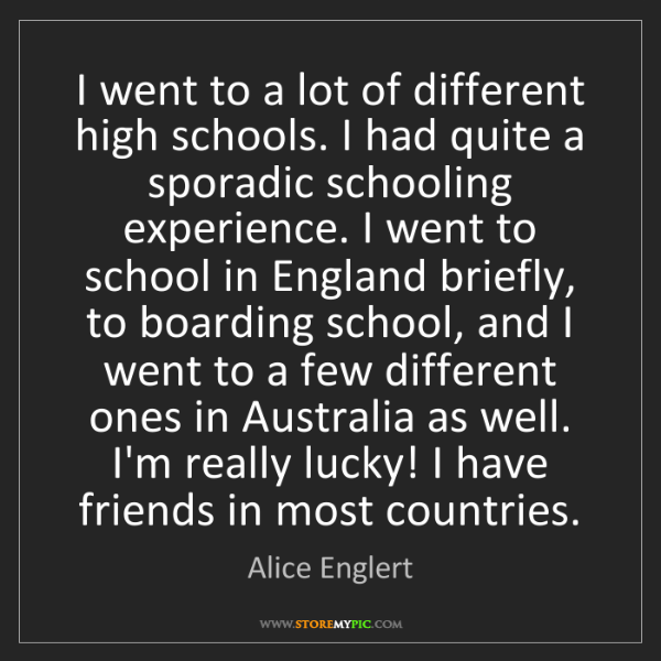Alice Englert: I went to a lot of different high schools. I had quite...