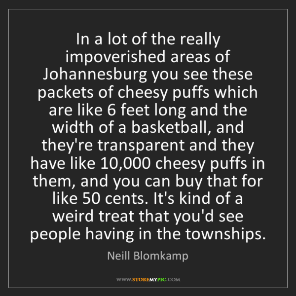 Neill Blomkamp: In a lot of the really impoverished areas of Johannesburg...