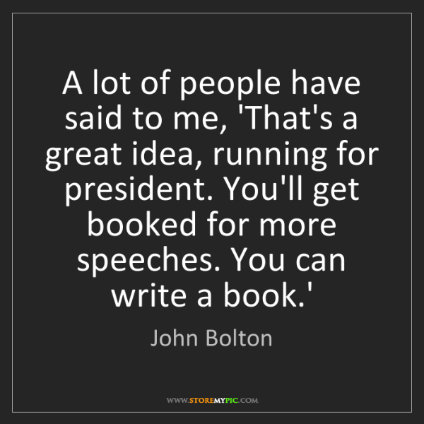 John Bolton: A lot of people have said to me, 'That's a great idea,...