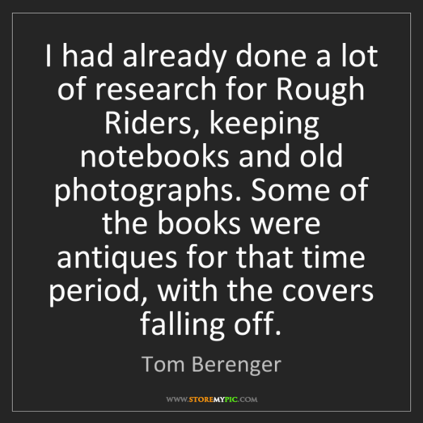 Tom Berenger: I had already done a lot of research for Rough Riders,...