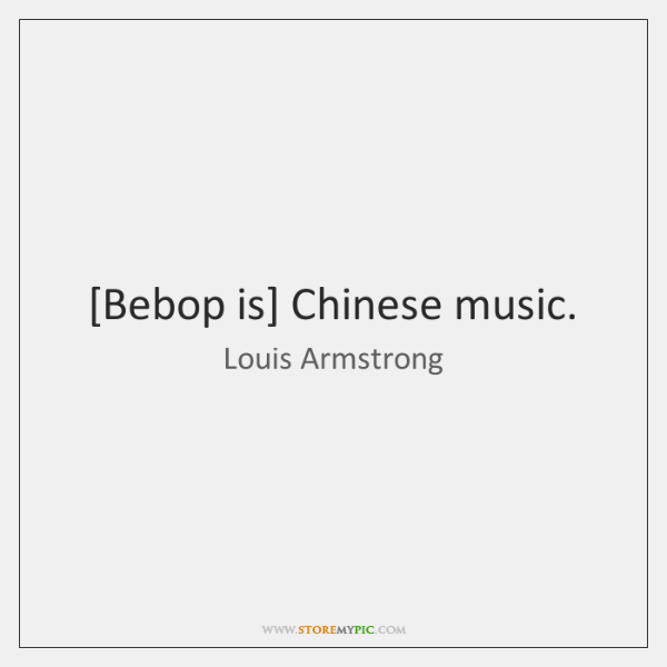 [Bebop is] Chinese music.