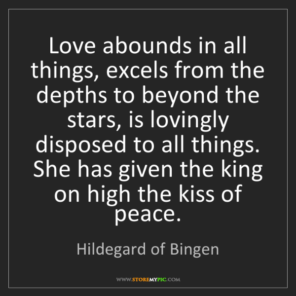 Hildegard of Bingen: Love abounds in all things, excels from the depths to...