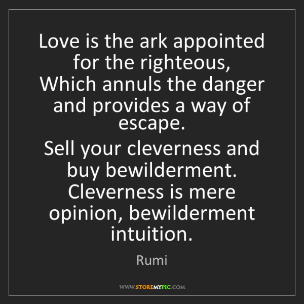 Rumi: Love is the ark appointed for the righteous,  Which annuls...